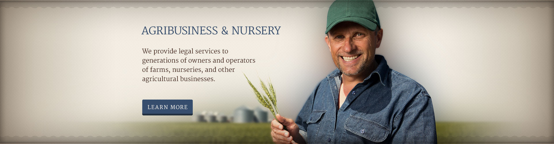 AGRIBUSINESS & NURSERY - We provide legal services to generations of owners and operators of farms, nurseries, and other agricultural businesses.