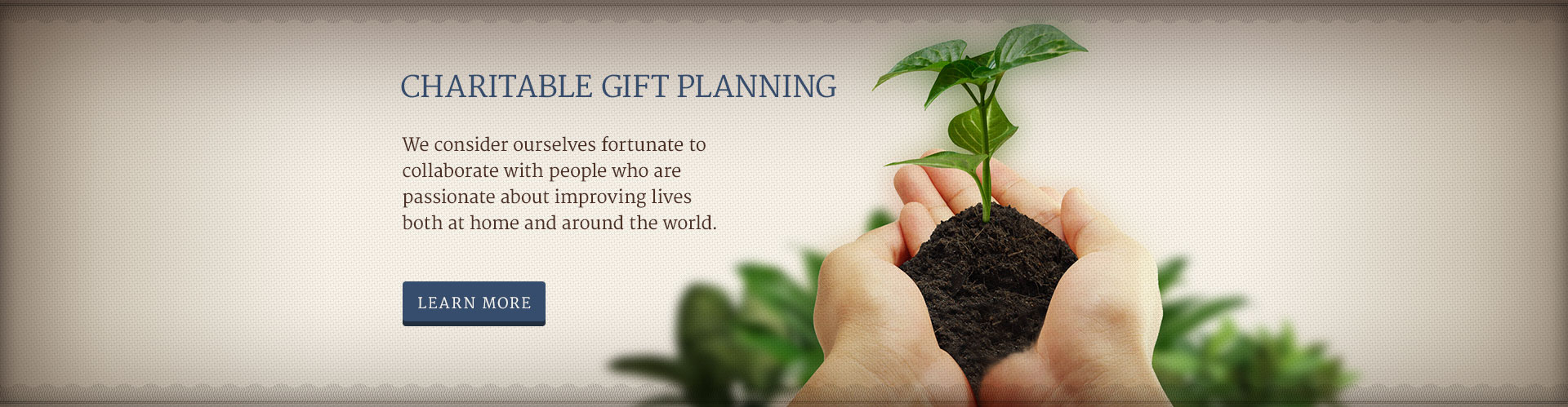 CHARITABLE GIFT PLANNING - We consider ourselves fortunate to collaborate with people who are passionate about improving lives both at home and around the world.