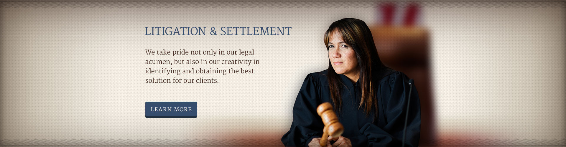 LITIGATION & SETTLEMENT - We take pride not only in our legal acumen, but also in our creativity in identifying and obtaining the best solution for our clients.
