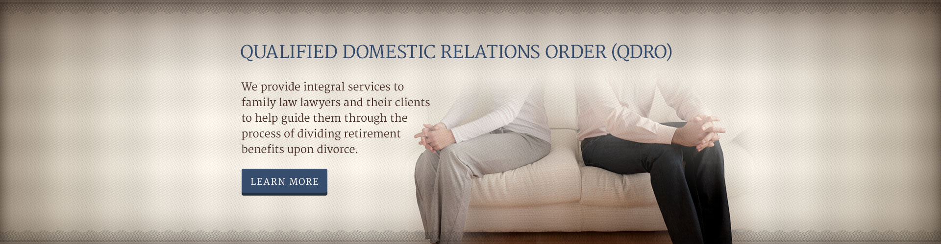QUALIFIED DOMESTIC RELATIONS ORDER (QDRO) - We provide integral services to family law lawyers and their clients to help guide them through the process of dividing retirement benefits upon divorce.