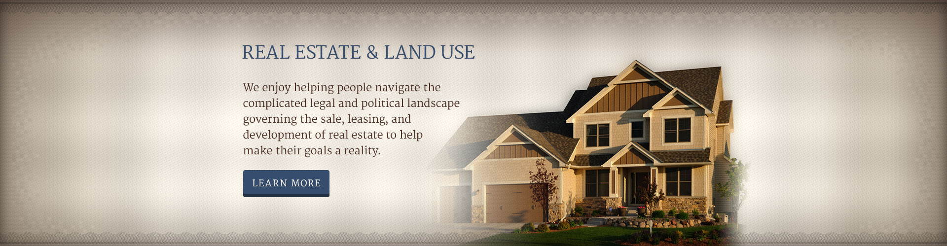 REAL ESTATE & LAND USE - We enjoy helping people navigate the complicated legal and political landscape governing the sale, leasing, and development of real estate to help make their goals a reality.