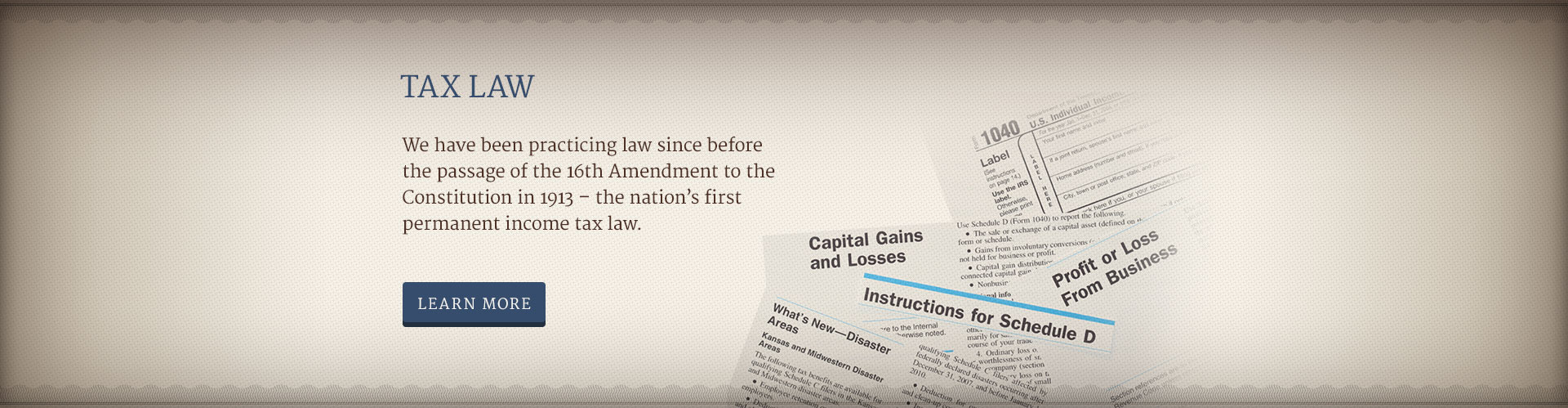 Tax Law - We have been practicing law since before the passage of the 16th Amendment to the Constitution in 1913 – the nation's first permanent income tax law.